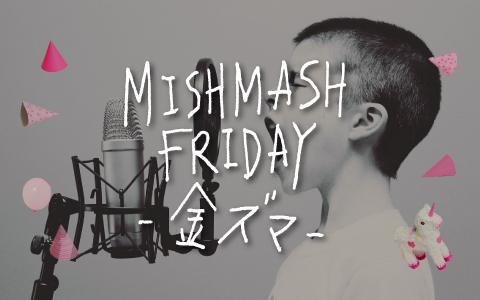 MISHMASH FRIDAY -金ズマ-