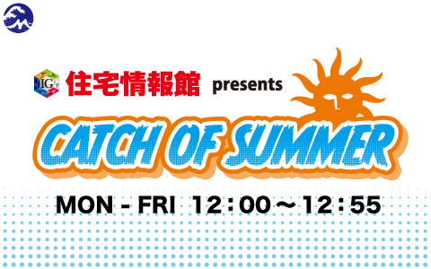 住宅情報館 presents CATCH OF SUMMER