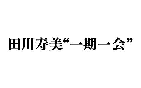 """田川寿美一期一会"""""""""""