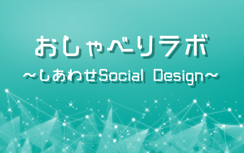 おしゃべりラボ~しあわせSocial Design~