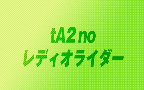 tA2 no レディオライダー